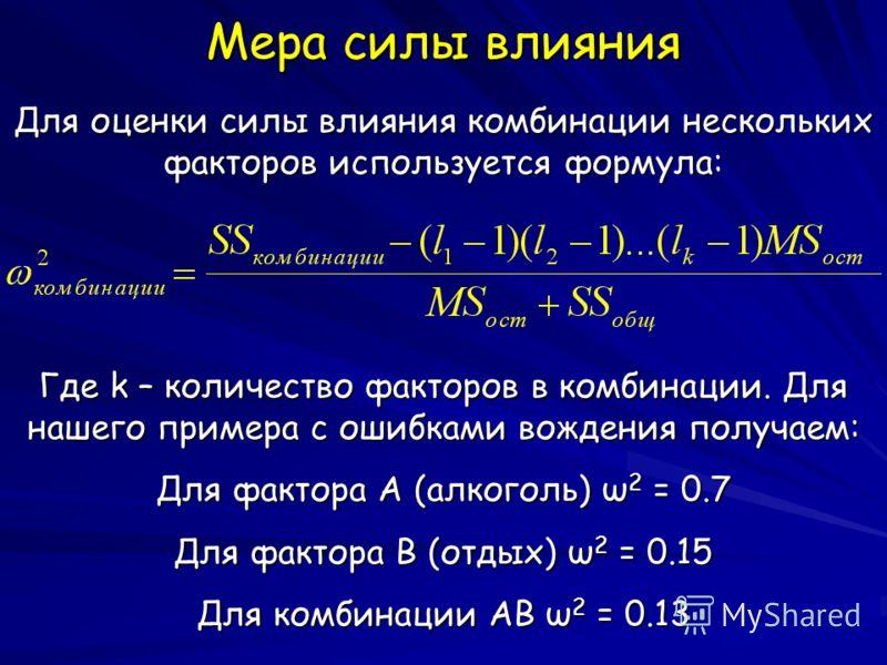 Мера силы влияния Для оценки силы влияния комбинации нескольких факторов используется формула: Где k – количество факторов в комбинации. Для нашего примера с ошибками вождения получаем: Для фактора А (алкоголь) ω 2 = 0.7 Для фактора B (отдых) ω 2 = 0