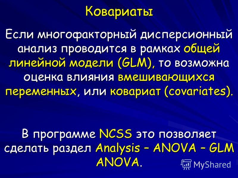 Ковариаты Если многофакторный дисперсионный анализ проводится в рамках общей линейной модели (GLM), то возможна оценка влияния вмешивающихся переменных, или ковариат (covariates). В программе NCSS это позволяет сделать раздел Analysis – ANOVA – GLM A