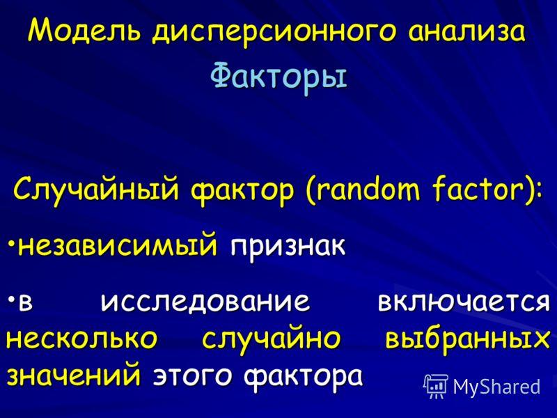 Модель дисперсионного анализа Факторы Случайный фактор (random factor): независимый признакнезависимый признак в исследование включается несколько случайно выбранных значений этого факторав исследование включается несколько случайно выбранных значени
