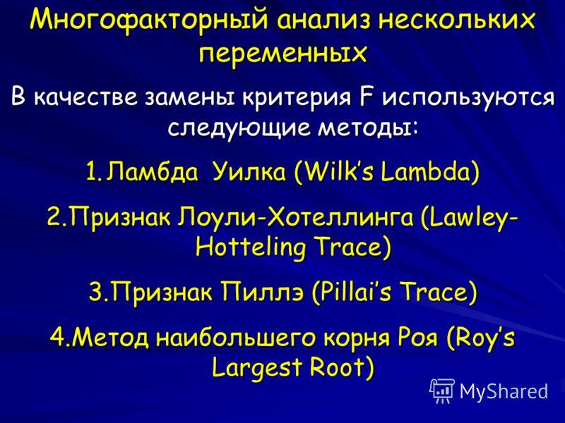Многофакторный анализ нескольких переменных В качестве замены критерия F используются следующие методы: 1.Ламбда Уилка (Wilks Lambda) 2.Признак Лоули-Хотеллинга (Lawley- Hotteling Trace) 3.Признак Пиллэ (Pillais Trace) 4.Метод наибольшего корня Роя (