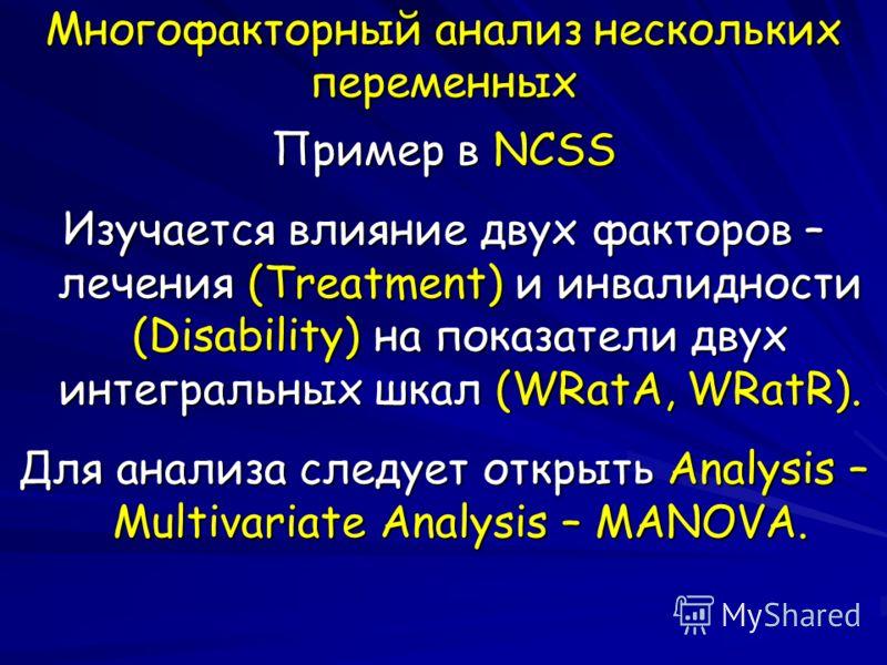 Многофакторный анализ нескольких переменных Пример в NCSS Изучается влияние двух факторов – лечения (Treatment) и инвалидности (Disability) на показатели двух интегральных шкал (WRatA, WRatR). Для анализа следует открыть Analysis – Multivariate Analy
