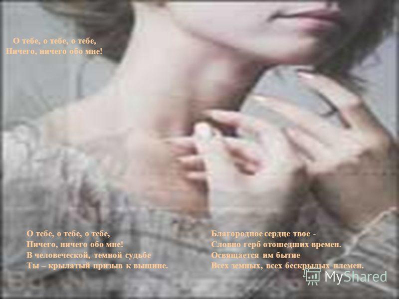 О тебе, о тебе, о тебе, Благородное сердце твое - Ничего, ничего обо мне! Словно герб отошедших времен. В человеческой, темной судьбеОсвящается им бытие Ты – крылатый призыв к вышине. Всех земных, всех бескрылых племен. О тебе, о тебе, о тебе, Ничего