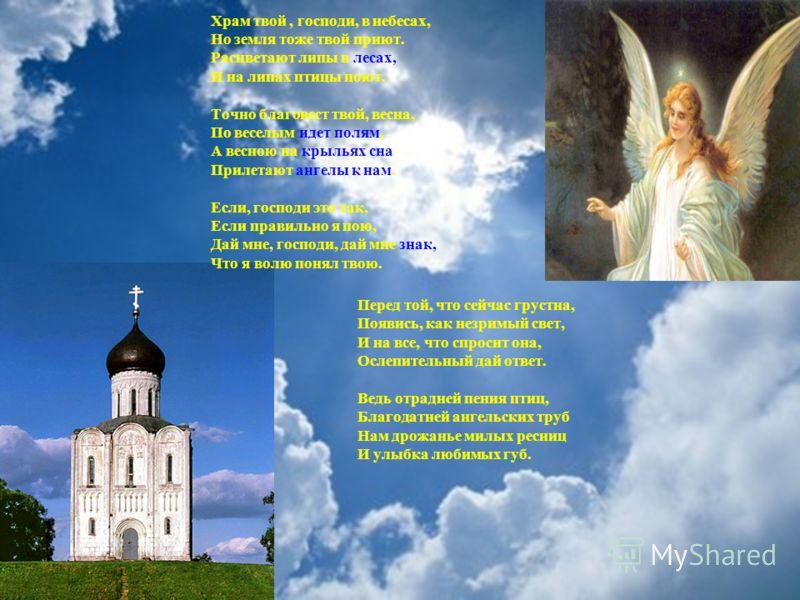 Перед той, что сейчас грустна, Появись, как незримый свет, И на все, что спросит она, Ослепительный дай ответ. Ведь отрадней пения птиц, Благодатней ангельских труб Нам дрожанье милых ресниц И улыбка любимых губ. Храм твой, господи, в небесах, Но зем