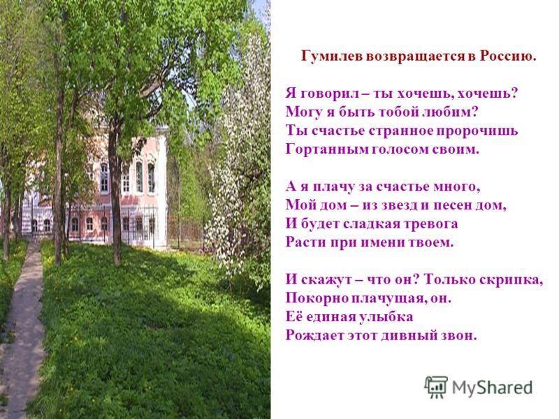 Гумилев возвращается в Россию. Я говорил – ты хочешь, хочешь? Могу я быть тобой любим? Ты счастье странное пророчишь Гортанным голосом своим. А я плачу за счастье много, Мой дом – из звезд и песен дом, И будет сладкая тревога Расти при имени твоем. И