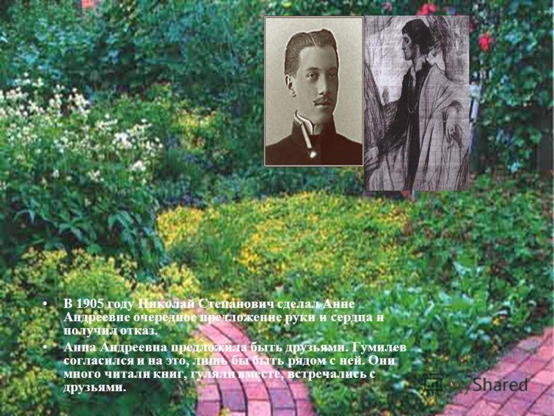 В 1905 году Николай Степанович сделал Анне Андреевне очередное предложение руки и сердца и получил отказ. Анна Андреевна предложила быть друзьями. Гумилев согласился и на это, лишь бы быть рядом с ней. Они много читали книг, гуляли вместе, встречалис