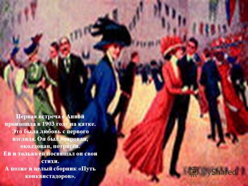Первая встреча с Анной произошла в 1903 году на катке. Это была любовь с первого взгляда. Он был очарован, околдован, потрясён. Ей и только ей посвящал он свои стихи. А позже и целый сборник «Путь конквистадоров».