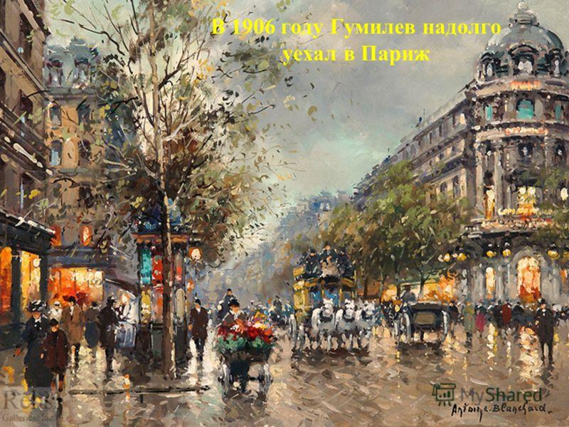В 1906 году Гумилев надолго уехал в Париж