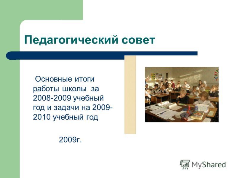 Педагогический совет Основные итоги работы школы за 2008-2009 учебный год и задачи на 2009- 2010 учебный год 2009г.