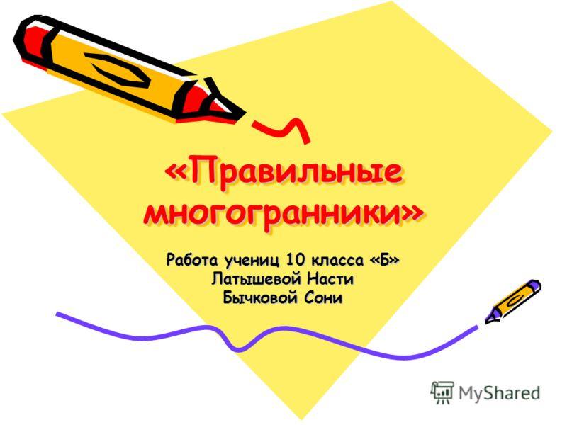 «Правильные многогранники» Работа учениц 10 класса «Б» Латышевой Насти Бычковой Сони