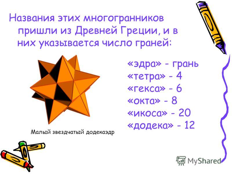 Названия этих многогранников пришли из Древней Греции, и в них указывается число граней: «эдра» - грань «тетра» - 4 «гекса» - 6 «окта» - 8 «икоса» - 20 «додека» - 12 Малый звездчатый додекаэдр