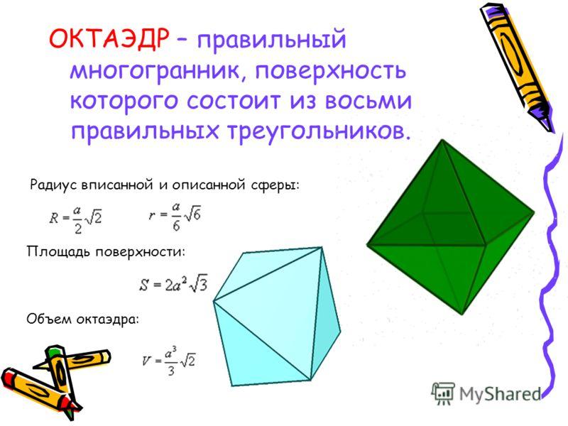 ОКТАЭДР – правильный многогранник, поверхность которого состоит из восьми правильных треугольников. Радиус вписанной и описанной сферы: Площадь поверхности: Объем октаэдра: