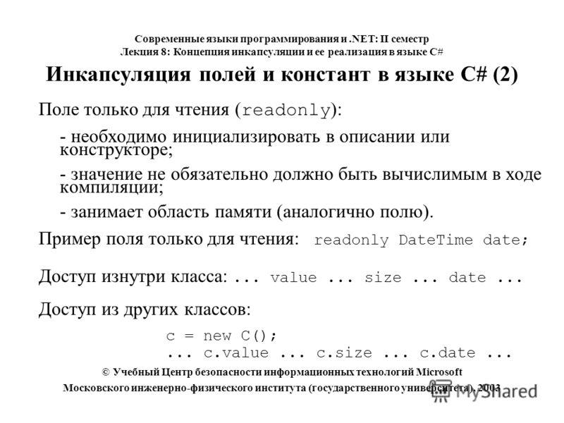 Инкапсуляция полей и констант в языке C# (2) Поле только для чтения ( readonly ): - необходимо инициализировать в описании или конструкторе; - значение не обязательно должно быть вычислимым в ходе компиляции; - занимает область памяти (аналогично пол