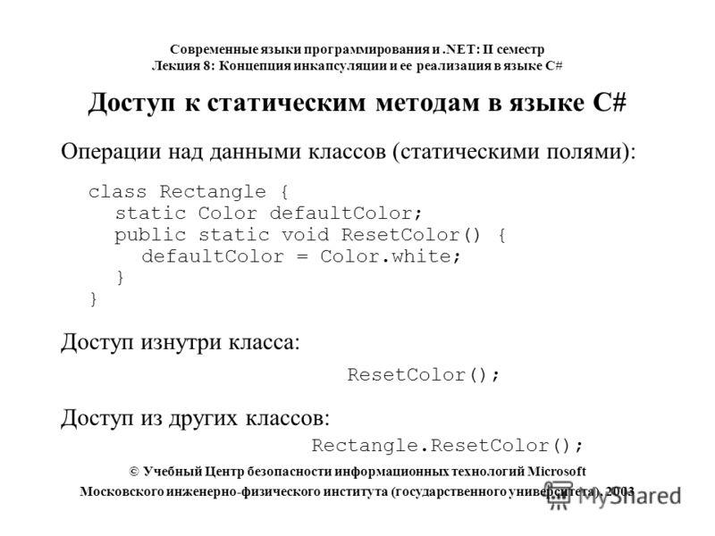 Доступ к статическим методам в языке C# Операции над данными классов (статическими полями): class Rectangle { static Color defaultColor; public static void ResetColor() { defaultColor = Color.white; } Доступ изнутри класса: ResetColor(); Доступ из др