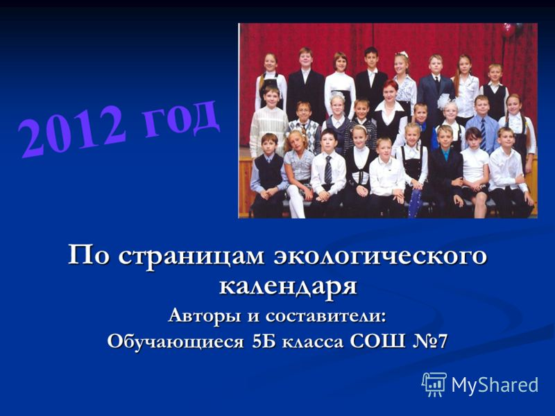 По страницам экологического календаря Авторы и составители: Обучающиеся 5Б класса СОШ 7 2012 год