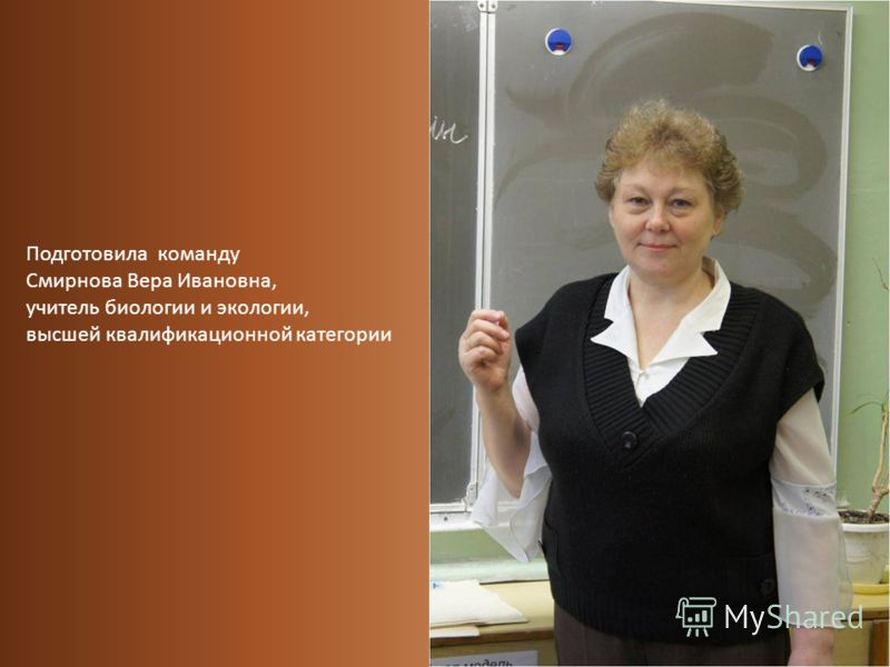 Подготовила команду Смирнова Вера Ивановна, учитель биологии и экологии, высшей квалификационной категории