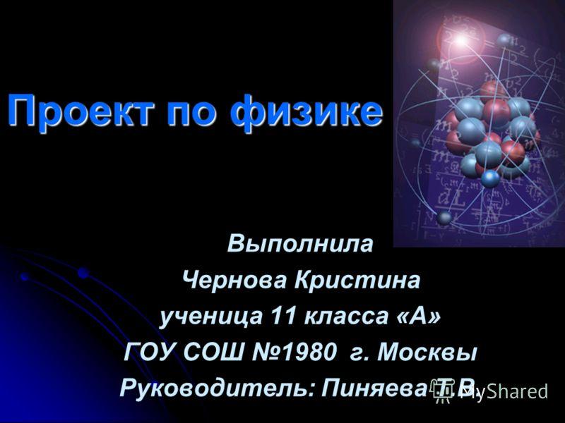 Проект по физике Выполнила Чернова Кристина ученица 11 класса «А» ГОУ СОШ 1980 г. Москвы Руководитель: Пиняева Т.В.