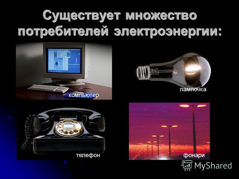 Существует множество потребителей электроэнергии: компьютер лампочка телефонфонари