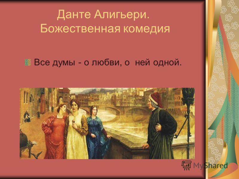 Данте Алигьери. Божественная комедия Все думы - о любви, о ней одной.