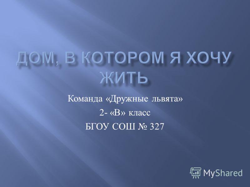 Команда « Дружные львята » 2- « В » класс БГОУ СОШ 327