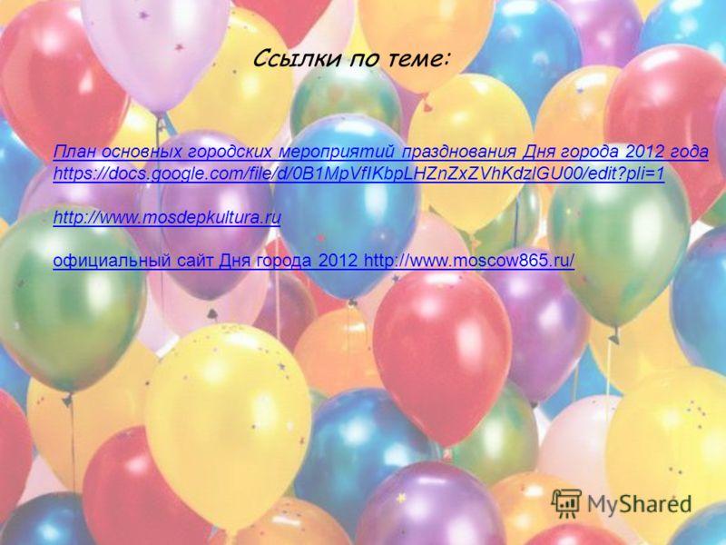Ссылки по теме: План основных городских мероприятий празднования Дня города 2012 года https://docs.google.com/file/d/0B1MpVfIKbpLHZnZxZVhKdzlGU00/edit?pli=1 http://www.mosdepkultura.ru официальный сайт Дня города 2012 http://www.moscow865.ru/