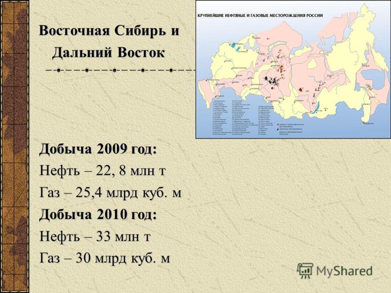 Добыча 2009 год: Нефть – 22, 8 млн т Газ – 25,4 млрд куб. м Добыча 2010 год: Нефть – 33 млн т Газ – 30 млрд куб. м Восточная Сибирь и Дальний Восток Дальний Восток