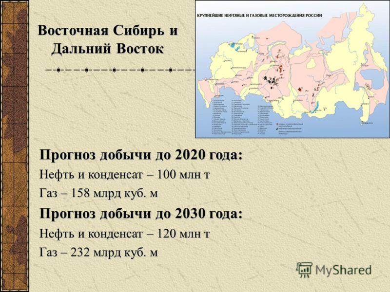 Прогноз добычи до 2020 года: Нефть и конденсат – 100 млн т Газ – 158 млрд куб. м Прогноз добычи до 2030 года: Нефть и конденсат – 120 млн т Газ – 232 млрд куб. м Восточная Сибирь и Дальний Восток