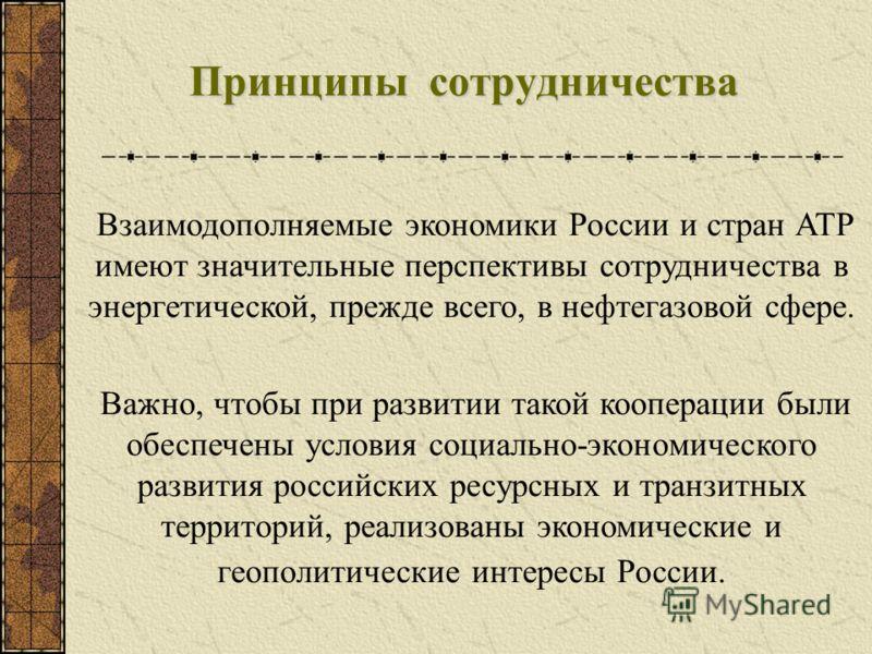 Принципы сотрудничества Взаимодополняемые экономики России и стран АТР имеют значительные перспективы сотрудничества в энергетической, прежде всего, в нефтегазовой сфере. Важно, чтобы при развитии такой кооперации были обеспечены условия социально-эк