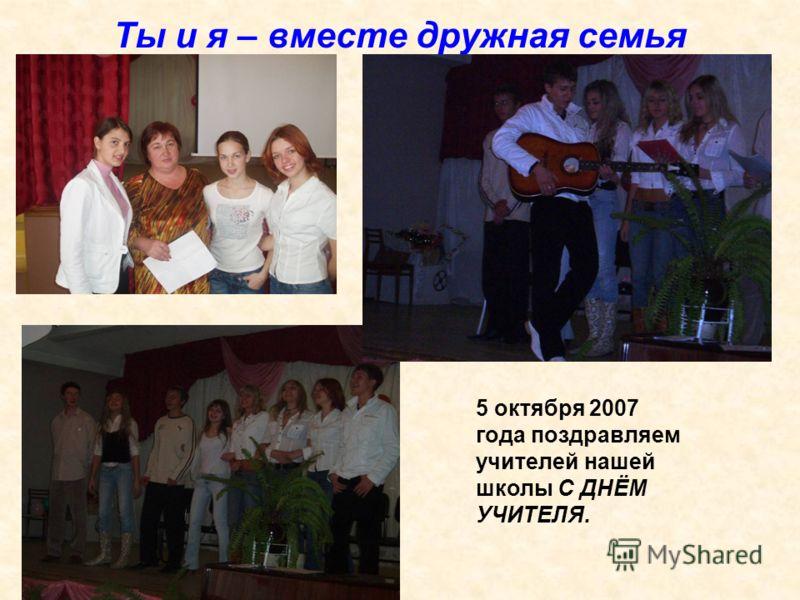 Ты и я – вместе дружная семья 5 октября 2007 года поздравляем учителей нашей школы С ДНЁМ УЧИТЕЛЯ.