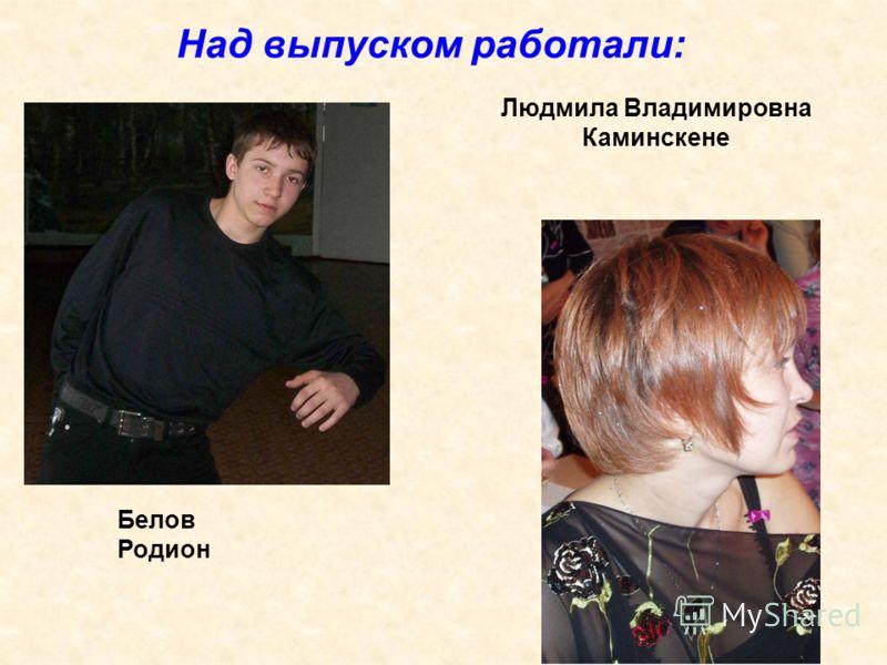 Над выпуском работали: Белов Родион Людмила Владимировна Каминскене