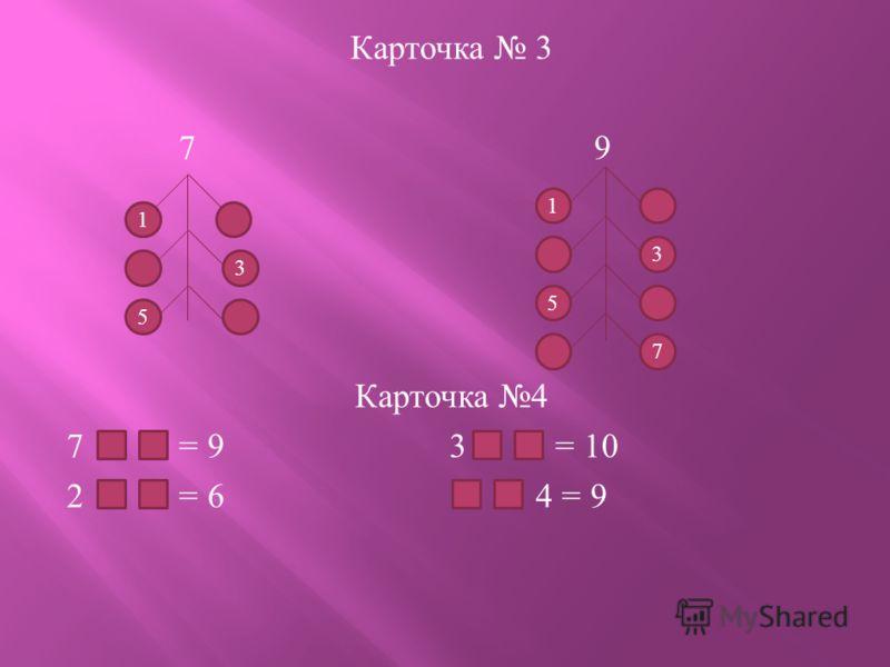 Карточка 3 7 9 Карточка 4 7 = 9 3 = = 10 2 = 6 4 = 9 3 5 1 5 1 7 3