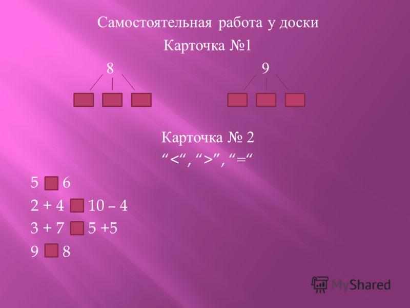 Самостоятельная работа у доски Карточка 1 8 9 Карточка 2, = 5 6 2 + 4 10 – 4 3 + 7 5 +5 9 8