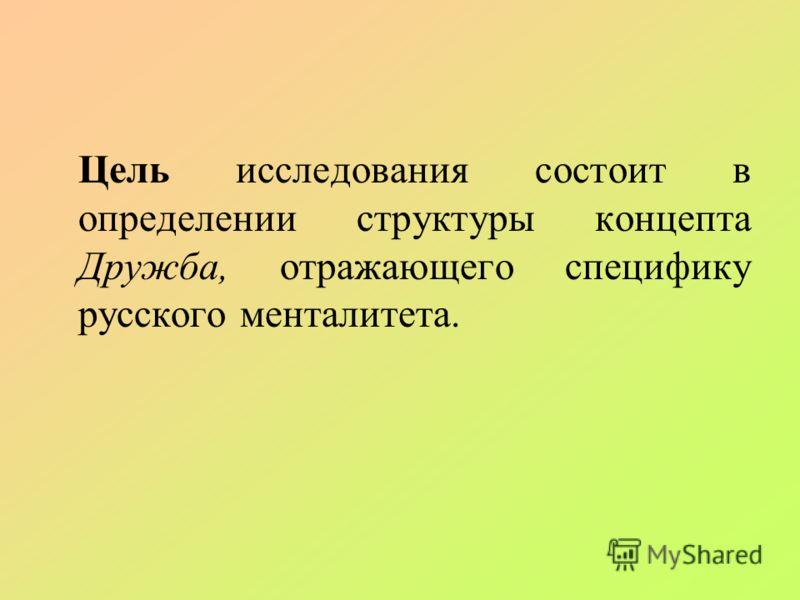 Цель исследования состоит в определении структуры концепта Дружба, отражающего специфику русского менталитета.
