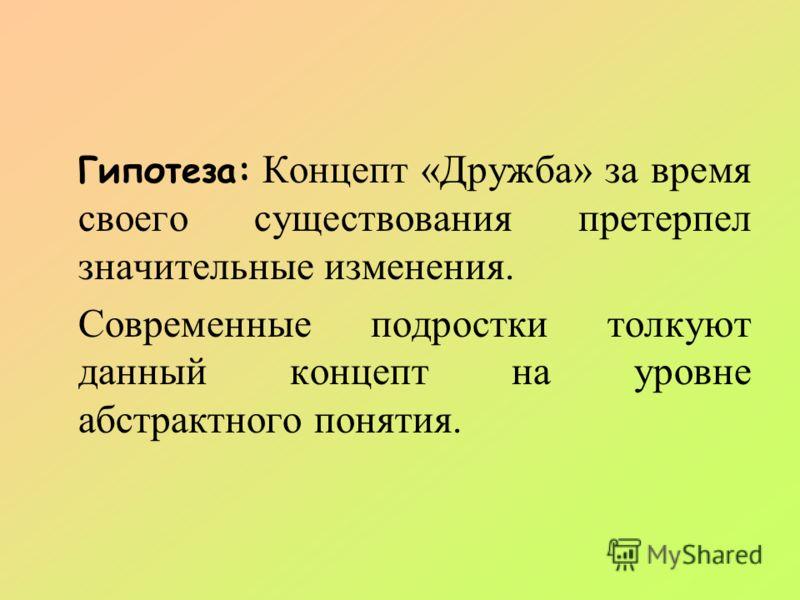 Гипотеза: Концепт «Дружба» за время своего существования претерпел значительные изменения. Современные подростки толкуют данный концепт на уровне абстрактного понятия.