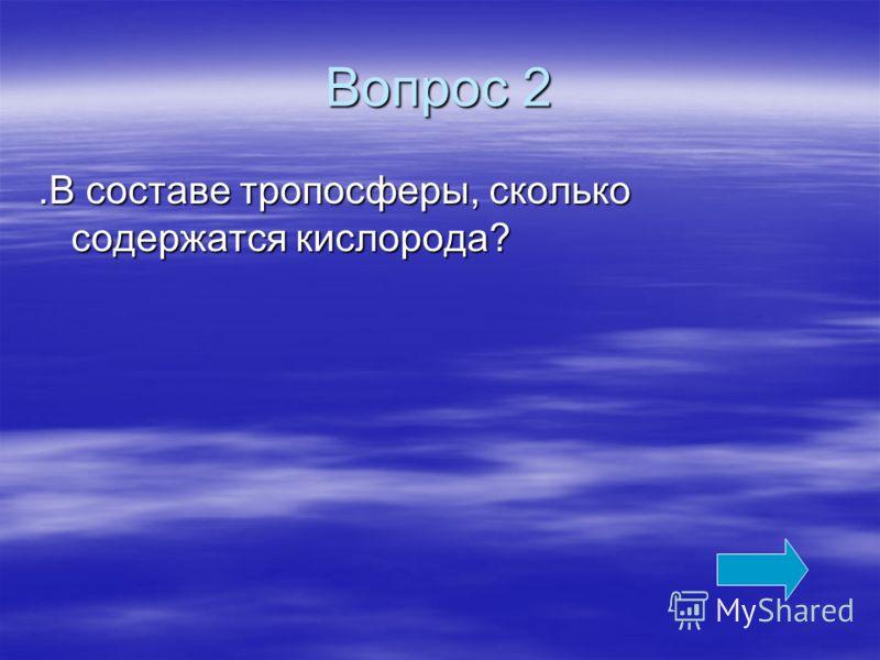 Вопрос 2.В составе тропосферы, сколько содержатся кислорода?