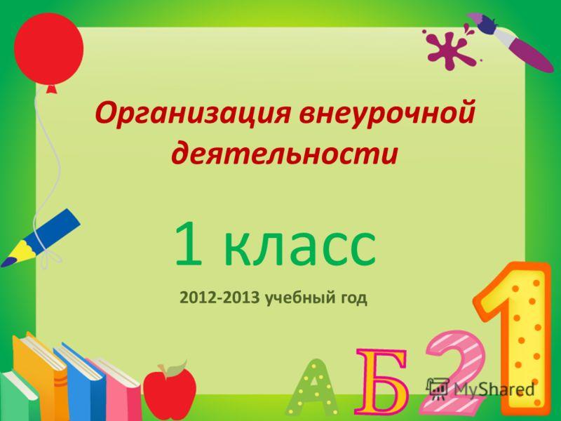 Организация внеурочной деятельности 1 класс 2012-2013 учебный год