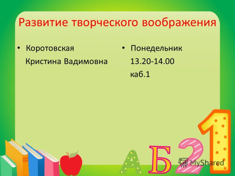 Развитие творческого воображения Коротовская Кристина Вадимовна Понедельник 13.20-14.00 каб.1
