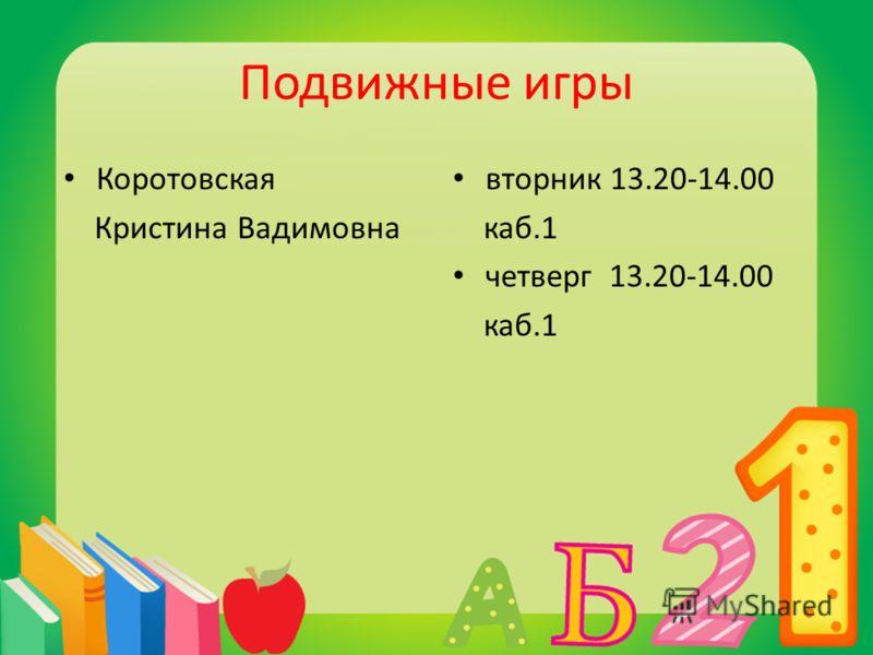 Подвижные игры Коротовская Кристина Вадимовна вторник 13.20-14.00 каб.1 четверг 13.20-14.00 каб.1