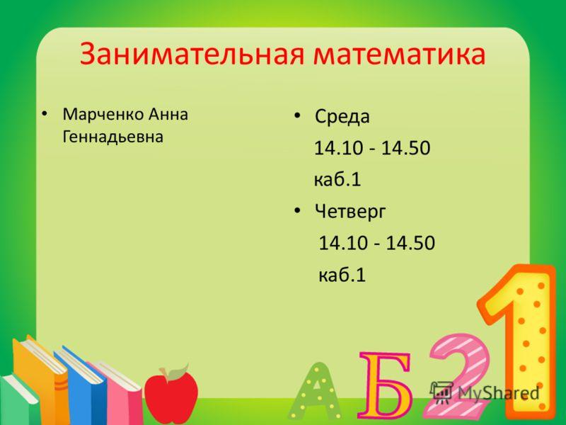 Занимательная математика Марченко Анна Геннадьевна Среда 14.10 - 14.50 каб.1 Четверг 14.10 - 14.50 каб.1