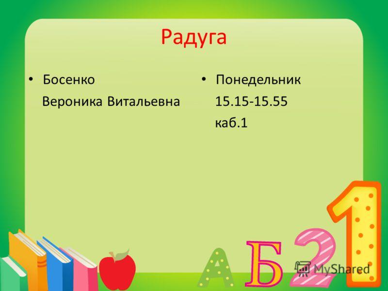 Радуга Босенко Вероника Витальевна Понедельник 15.15-15.55 каб.1
