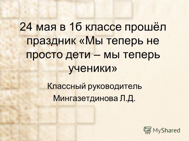 24 мая в 1б классе прошёл праздник «Мы теперь не просто дети – мы теперь ученики» Классный руководитель Мингазетдинова Л.Д.