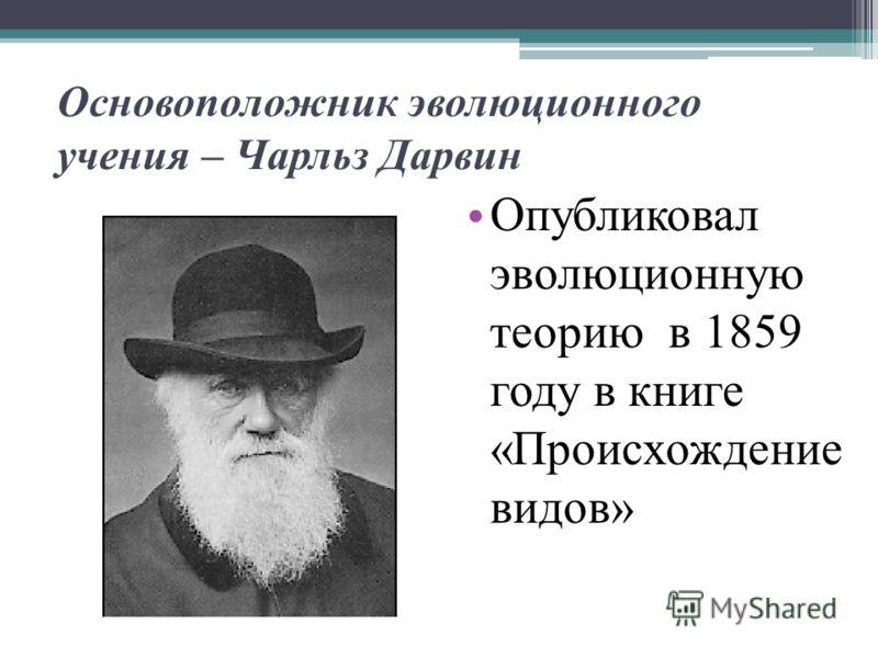 Основоположник эволюционного учения – Чарльз Дарвин Опубликовал эволюционную теорию в 1859 году в книге «Происхождение видов»