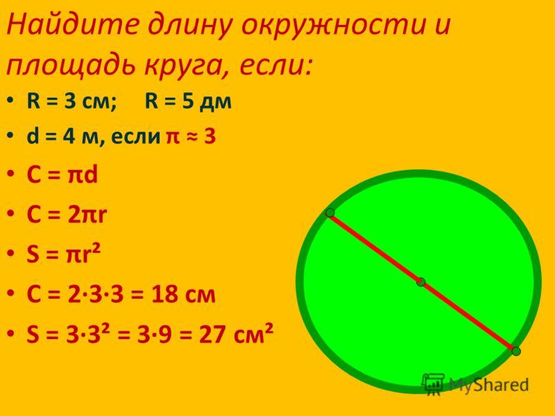 Найдите длину окружности и площадь круга, если: R = 3 см; R = 5 дм d = 4 м, если π 3 С = πd С = 2πr S = πr² С = 2·3·3 = 18 см S = 3·3² = 3·9 = 27 см²