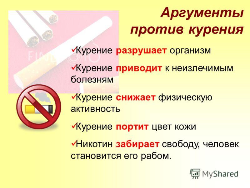 Аргументы против курения Курение разрушает организм Курение приводит к неизлечимым болезням Курение снижает физическую активность Курение портит цвет кожи Никотин забирает свободу, человек становится его рабом.