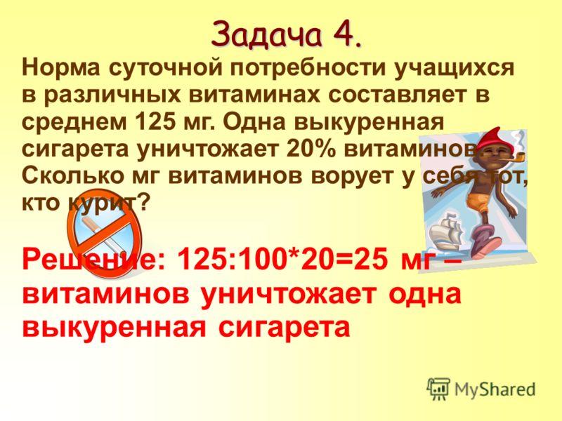 Задача 4. Норма суточной потребности учащихся в различных витаминах составляет в среднем 125 мг. Одна выкуренная сигарета уничтожает 20% витаминов. Сколько мг витаминов ворует у себя тот, кто курит? Решение: 125:100*20=25 мг – витаминов уничтожает од
