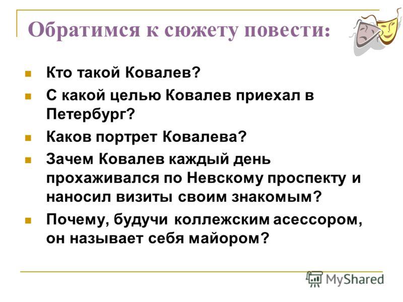 Кто такой Ковалев? С какой целью Ковалев приехал в Петербург? Каков портрет Ковалева? Зачем Ковалев каждый день прохаживался по Невскому проспекту и наносил визиты своим знакомым? Почему, будучи коллежским асессором, он называет себя майором? Обратим