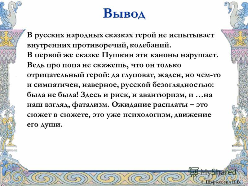В русских народных сказках герой не испытывает внутренних противоречий, колебаний. В первой же сказке Пушкин эти каноны нарушает. Ведь про попа не скажешь, что он только отрицательный герой: да глуповат, жаден, но чем-то и симпатичен, наверное, русск