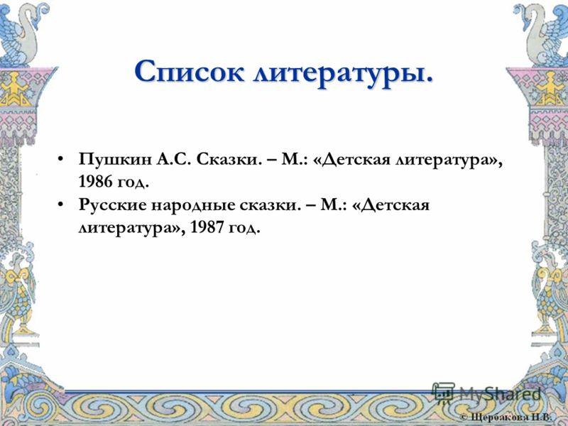 Пушкин А.С. Сказки. – М.: «Детская литература», 1986 год. Русские народные сказки. – М.: «Детская литература», 1987 год. Список литературы.