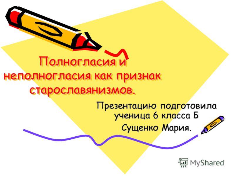 Полногласия и неполногласия как признак старославянизмов. Презентацию подготовила ученица 6 класса Б Сущенко Мария.
