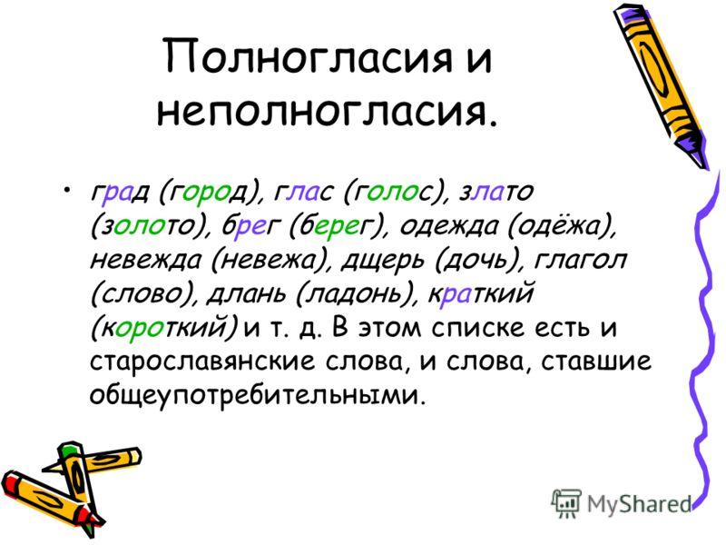 Полногласия и неполногласия. град (город), глас (голос), злато (золото), брег (берег), одежда (одёжа), невежда (невежа), дщерь (дочь), глагол (слово), длань (ладонь), краткий (короткий) и т. д. В этом списке есть и старославянские слова, и слова, ста