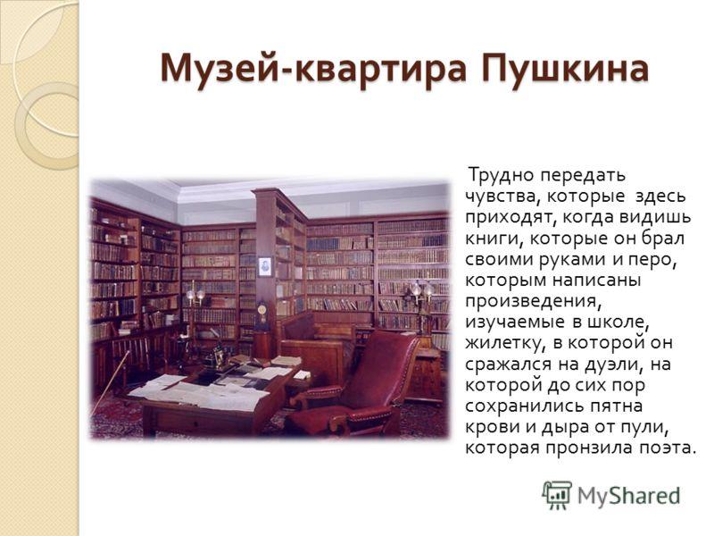 Музей - квартира Пушкина Трудно передать чувства, которые здесь приходят, когда видишь книги, которые он брал своими руками и перо, которым написаны произведения, изучаемые в школе, жилетку, в которой он сражался на дуэли, на которой до сих пор сохра